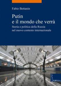Putin e il mondo che verrà. Storia e politica della Russia nel nuovo contesto internazionale, Fabio Bettanin