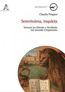 Serenissima, inquieta. Venezia tra Oriente e Occidente nel secondo Cinquecento, Claudia Pingaro