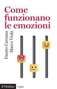 Come funzionano le emozioni. Da Darwin alle neuroscienze, Fausto Caruana, Marco Viola