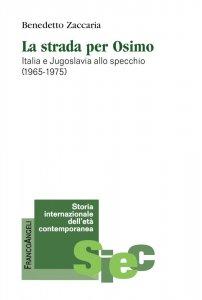 La strada per Osimo. Italia e Jugoslavia allo specchio (1965-1975), Benedetto Zaccaria