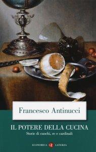 Il potere della cucina. Storie di cuochi, re e cardinali, Francesco Antinucci