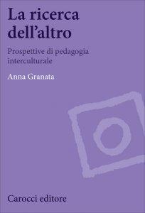 La ricerca dell'altro. Prospettive di pedagogia interculturale, Anna Granata
