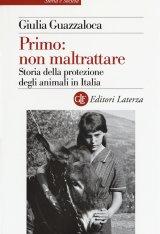 """""""Primo: non maltrattare. Storia della protezione degli animali in Italia"""" di Giulia Guazzaloca"""