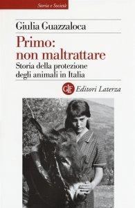 Primo: non maltrattare. Storia della protezione degli animali in Italia, Giulia Guazzaloca