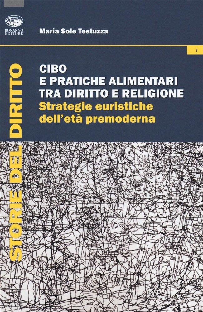 """""""Cibo e pratiche alimentari tra diritto e religione. Strategie euristiche dell'età premoderna"""" di Maria Sole Testuzza"""