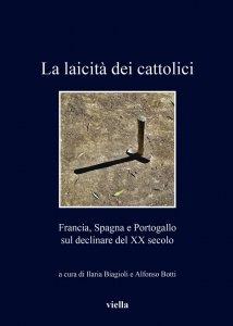 La laicità dei cattolici. Francia, Spagna e Portogallo sul declinare del XX secolo, Alfonso Botti