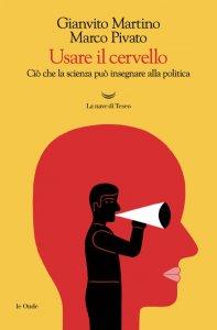 Usare il cervello. Ciò che la scienza può insegnare alla politica, Gianvito Martino, Marco Pivato