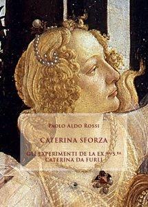 Caterina Sforza. Gli experimenti de la Ex.Ma S.Ra Caterina da Furlj, Paolo Aldo Rossi