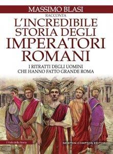 L'incredibile storia degli imperatori romani. I ritratti degli uomini che hanno fatto grande Roma, Massimo Blasi