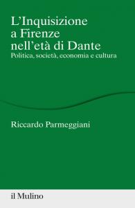 L'inquisizione a Firenze nell'età di Dante. Politica, società, economia e cultura, Riccardo Parmeggiani