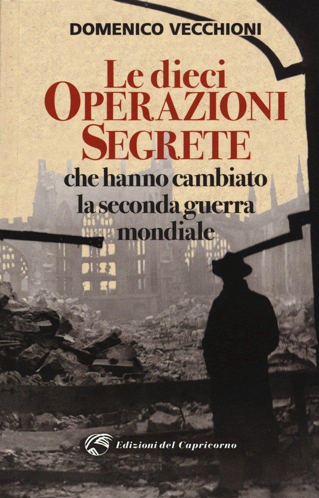 """""""Le dieci operazioni segrete che hanno cambiato la seconda guerra mondiale"""" di Domenico Vecchioni"""