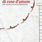 """""""Non solo di cose d'amore. Noi, Socrate e la ricerca della felicità"""" di Pietro Del Soldà"""