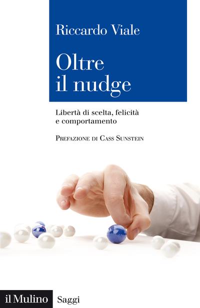 """""""Oltre il nudge. Libertà di scelta, benessere e felicità"""" di Riccardo Viale"""