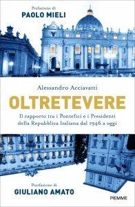 Oltretevere. Il rapporto tra i Pontefici e i Presidenti della Repubblica italiana dal 1946 a oggi, Alessandro Acciavatti