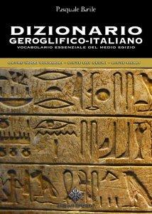 Dizionario Geroglifico-Italiano. Vocabolario essenziale del medio Egitto, Pasquale Barile