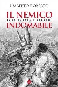 Il nemico indomabile. Roma contro i Germani, Umberto Roberto