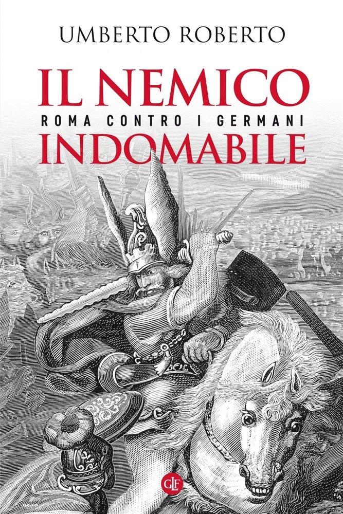 """""""Il nemico indomabile. Roma contro i Germani"""" di Umberto Roberto"""