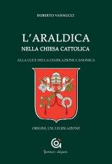 """""""L'araldica nella Chiesa Cattolica alla luce della legislazione canonica. Origini, usi, legislazione"""" di Roberto Vannucci"""