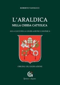 L'araldica nella Chiesa Cattolica alla luce della legislazione canonica. Origini, usi, legislazione, Roberto Vannucci