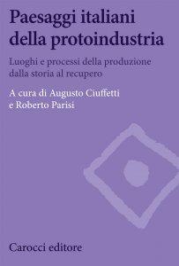 Paesaggi italiani della protoindustria. Luoghi e processi della produzione dalla storia al recupero, Roberto Parisi, Augusto Ciuffetti