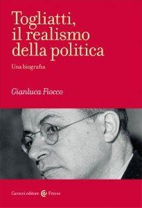 Togliatti, il realismo della politica. Una biografia, Gianluca Fiocco