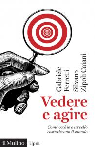 Vedere e agire. Come occhio e cervello costruiscono il mondo, Silvano Zipoli Caiani, Gabriele Ferretti