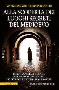 Alla scoperta dei luoghi segreti del Medioevo, Elena Percivaldi, Mario Galloni