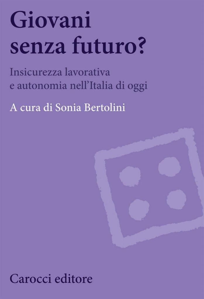 """""""Giovani senza futuro? Insicurezza lavorativa e autonomia nell'Italia di oggi"""" a cura di Sonia Bertolini"""