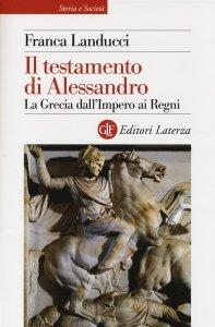 Il testamento di Alessandro. La Grecia dall'Impero ai Regni, Franca Landucci
