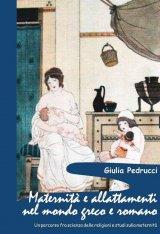 """""""Maternità e allattamenti nel mondo greco e romano. Un percorso fra scienza delle religioni e studi sulla maternità"""" di Giulia Pedrucci"""