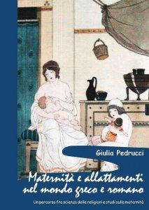 Maternità e allattamenti nel mondo greco e romano. Un percorso fra scienza delle religioni e studi sulla maternità, Giulia Pedrucci