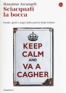 Sciacquati la bocca. Parole, gesti e segni dalla pancia degli italiani, Massimo Arcangeli