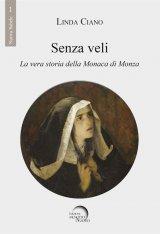 """""""Senza Veli. La vera storia della Monaca di Monza"""" di Linda Ciano"""