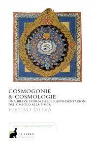 Cosmogonie e cosmologie. Una breve storia delle rappresentazioni dal simbolo alla fisica, Pietro Oliva