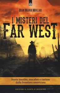 I misteri del Far West. Storie insolite, macabre e curiose dalla frontiera americana, Gian Mario Mollar