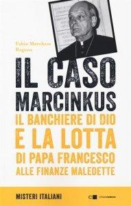 Il caso Marcinkus. Il banchiere di Dio e la lotta di papa Francesco alle finanze maledette, Fabio Marchese Ragona