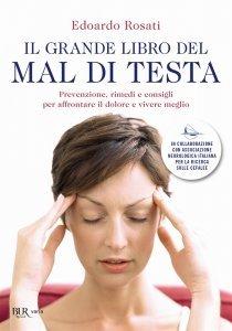Il grande libro del mal di testa. Prevenzione, rimedi e consigli per affrontare il dolore e vivere meglio, Edoardo Rosati
