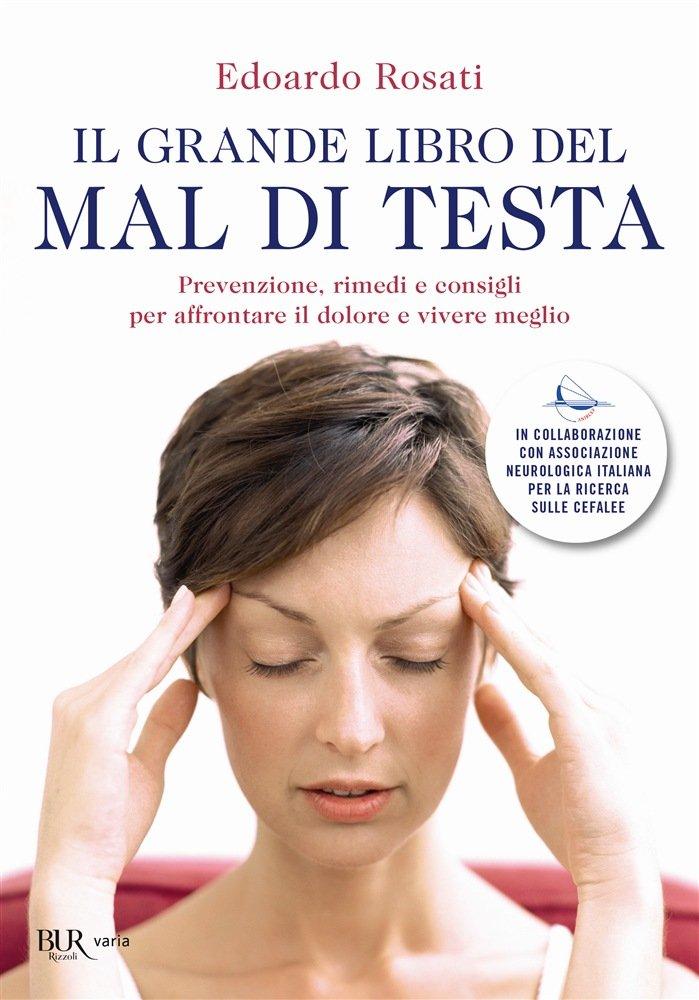 """""""Il grande libro del mal di testa. Prevenzione, rimedi e consigli per affrontare il dolore e vivere meglio"""" di Edoardo Rosati"""