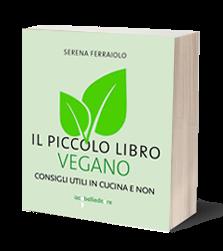 Il piccolo libro vegano. Consigli utili in cucina e non, Serena Ferraiolo