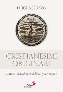 Cristianesimi originari. Lettura interculturale delle origini cristiane, Luigi Schiavo