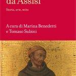 """""""Francesco da Assisi. Storia, arte, mito"""" a cura di Marina Benedetti e Tomaso Subini"""