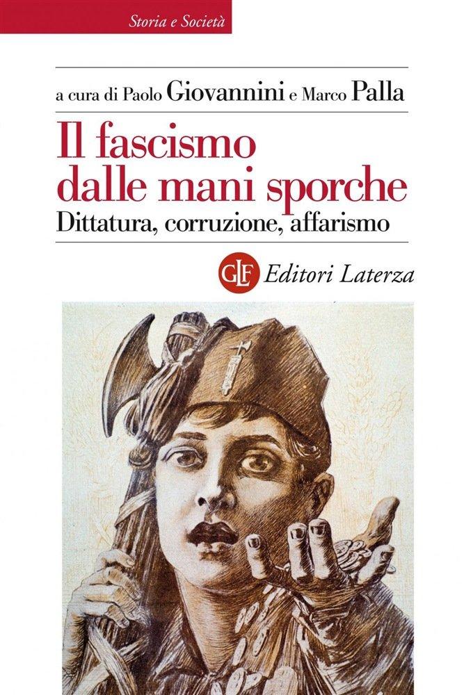 """""""Il fascismo dalle mani sporche. Dittatura, corruzione, affarismo"""" a cura di Paolo Giovannini e Marco Palla"""