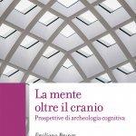 """""""La mente oltre il cranio. Prospettive di archeologia cognitiva"""" di Emiliano Bruner"""