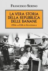 """""""La vera storia della Repubblica delle banane. 1954: la CIA in Guatemala"""" di Francesco Serino"""