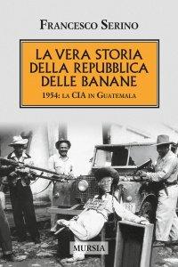 La vera storia della Repubblica delle banane. 1954: la CIA in Guatemala, Francesco Serino