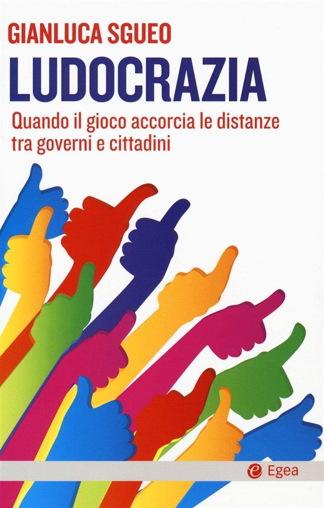 """""""Ludocrazia. Quando il gioco accorcia le distanze tra governi e cittadini"""" di Gianluca Sgueo"""