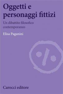Oggetti e personaggi fittizi. Un dibattito filosofico contemporaneo, Elisa Paganini