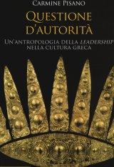 """""""Questione d'autorità. Un'antropologia della leadership nella cultura greca"""" di Carmine Pisano"""