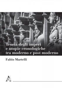 Teoria degli imperi e utopie cronologiche tra moderno e post moderno, Fabio Martelli