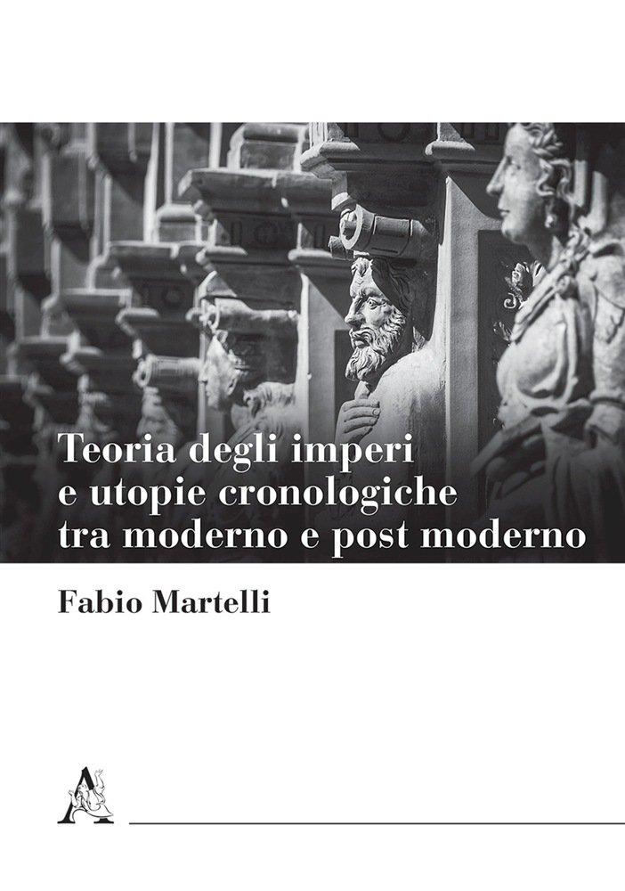"""""""Teoria degli imperi e utopie cronologiche tra moderno e post moderno"""" di Fabio Martelli"""